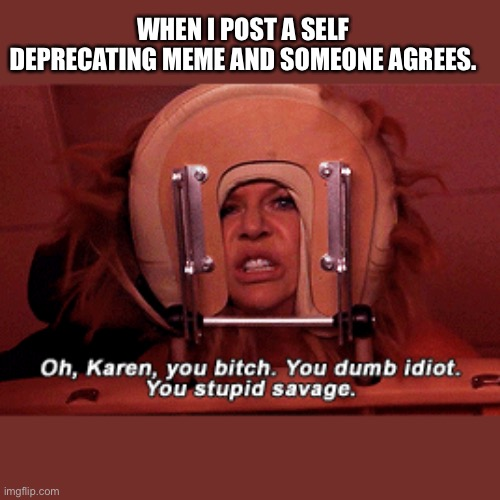 Karen You Bitch |  WHEN I POST A SELF DEPRECATING MEME AND SOMEONE AGREES. | image tagged in it's always sunny in philidelphia,karen,bitch,memes,self esteem,massage | made w/ Imgflip meme maker