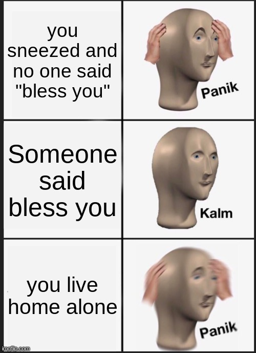"hmm. |  you sneezed and no one said ""bless you""; Someone said bless you; you live home alone 