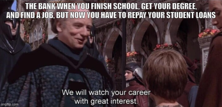 THE BANK WHEN YOU FINISH SCHOOL, GET YOUR DEGREE, AND FIND A JOB, BUT NOW YOU HAVE TO REPAY YOUR STUDENT LOANS | image tagged in we will watch your career with great interest | made w/ Imgflip meme maker
