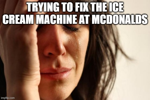 First World Problems Meme |  TRYING TO FIX THE ICE CREAM MACHINE AT MCDONALDS | image tagged in memes,first world problems | made w/ Imgflip meme maker
