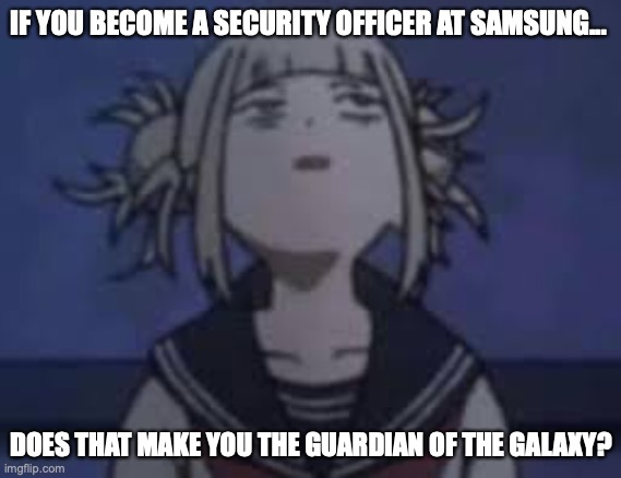Welcome to me being an idiot Part.1 |  IF YOU BECOME A SECURITY OFFICER AT SAMSUNG... DOES THAT MAKE YOU THE GUARDIAN OF THE GALAXY? | image tagged in himiko toga,stupid,funny,samsung | made w/ Imgflip meme maker