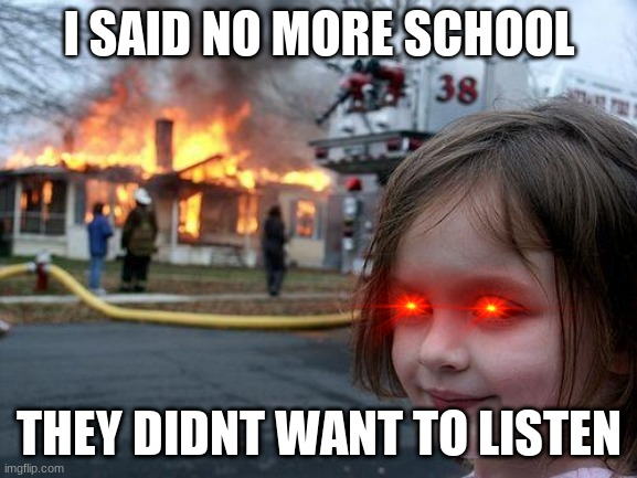 Disaster Girl Meme |  I SAID NO MORE SCHOOL; THEY DIDNT WANT TO LISTEN | image tagged in memes,disaster girl | made w/ Imgflip meme maker
