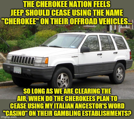 "As a jeep owner, turnabout is fair play. |  THE CHEROKEE NATION FEELS JEEP SHOULD CEASE USING THE NAME ""CHEROKEE"" ON THEIR OFFROAD VEHICLES... SO LONG AS WE ARE CLEARING THE AIR, WHEN DO THE CHEROKEES PLAN TO CEASE USING MY ITALIAN ANCESTOR'S WORD ""CASINO"" ON THEIR GAMBLING ESTABLISHMENTS? 