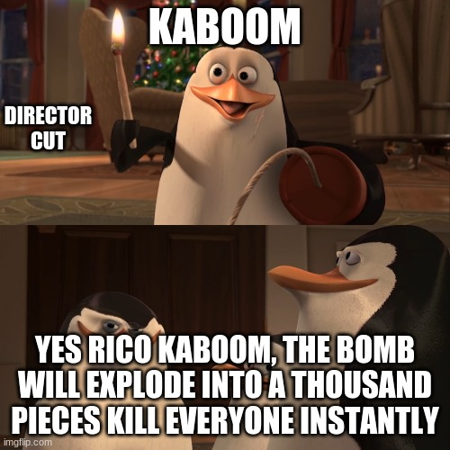 Madagascar Penguin Kaboom |  KABOOM; DIRECTOR CUT; YES RICO KABOOM, THE BOMB WILL EXPLODE INTO A THOUSAND PIECES KILL EVERYONE INSTANTLY | image tagged in madagascar penguin kaboom | made w/ Imgflip meme maker