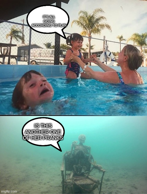 Mother Ignoring Kid Drowning In A Pool |  IT'S ALL GOING ACCORDING TO PLAN; IS THIS ANOTHER ONE OF HER PRANKS | image tagged in mother ignoring kid drowning in a pool | made w/ Imgflip meme maker