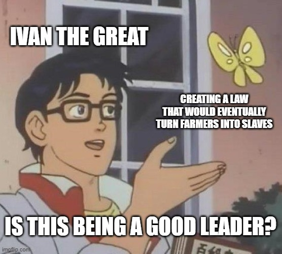 Is This A Pigeon |  IVAN THE GREAT; CREATING A LAW THAT WOULD EVENTUALLY TURN FARMERS INTO SLAVES; IS THIS BEING A GOOD LEADER? | image tagged in memes,is this a pigeon,history,russia | made w/ Imgflip meme maker