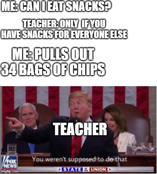 ME: CAN I EAT SNACKS? TEACHER: ONLY  IF YOU HAVE SNACKS FOR EVERYONE ELSE; ME: PULLS OUT 34 BAGS OF CHIPS; TEACHER | image tagged in trump says you weren't supposed to do that | made w/ Imgflip meme maker