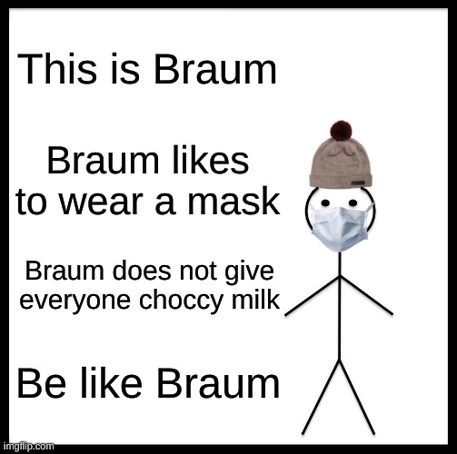 Be Like Bill Meme |  This is Braum; Braum likes to wear a mask; Braum does not give everyone choccy milk; Be like Braum | image tagged in memes,be like bill | made w/ Imgflip meme maker