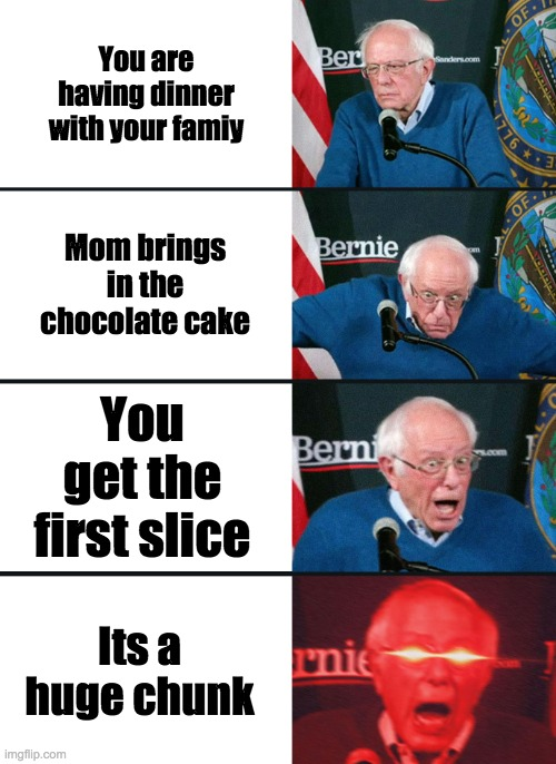 i made this for no reason |  You are having dinner with your famiy; Mom brings in the chocolate cake; You get the first slice; Its a huge chunk | image tagged in bernie sanders reaction nuked | made w/ Imgflip meme maker