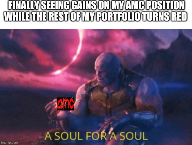 A soul for a soul |  FINALLY SEEING GAINS ON MY AMC POSITION WHILE THE REST OF MY PORTFOLIO TURNS RED | image tagged in a soul for a soul,stonks,amc | made w/ Imgflip meme maker