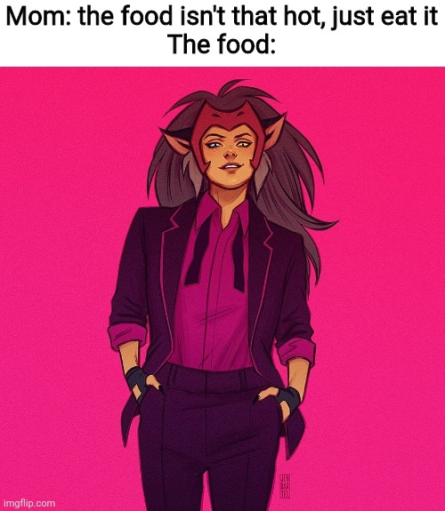 Mom: the food isn't that hot, just eat it The food: | image tagged in catra,she-ra,the food isnt that hot | made w/ Imgflip meme maker