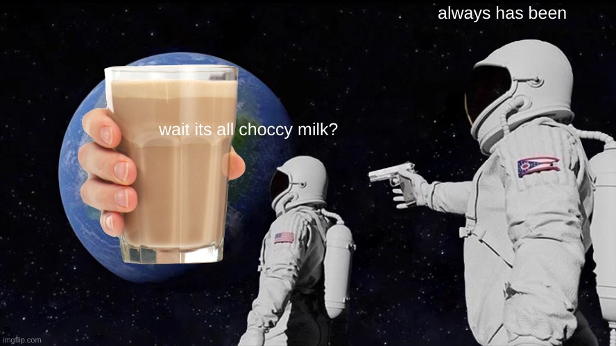 Always Has Been Meme |  always has been; wait its all choccy milk? | image tagged in memes,always has been | made w/ Imgflip meme maker