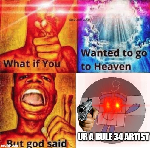 UR A RULE 34 ARTIST |  UR A RULE 34 ARTIST | image tagged in what if you wanted to go to heaven but god said,end rule 34,rule 34,numberblocks | made w/ Imgflip meme maker