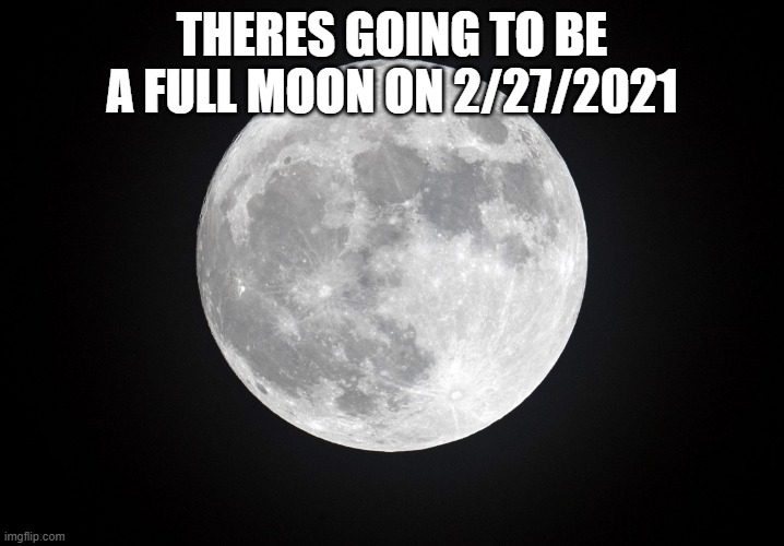 full moon |  THERES GOING TO BE A FULL MOON ON 2/27/2021 | image tagged in full moon | made w/ Imgflip meme maker