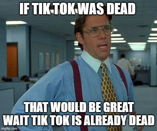 That Would Be Great |  IF TIK TOK WAS DEAD; THAT WOULD BE GREAT WAIT TIK TOK IS ALREADY DEAD | image tagged in memes,that would be great | made w/ Imgflip meme maker