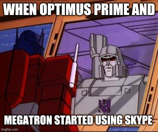 when optimus prime and megatron started using skype. | image tagged in transformers,optimus prime,megatron,skype,chat | made w/ Imgflip meme maker
