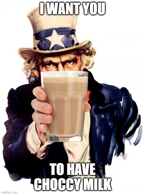 CHOCCY MILK |  I WANT YOU; TO HAVE CHOCCY MILK | image tagged in memes,uncle sam,choccy milk | made w/ Imgflip meme maker