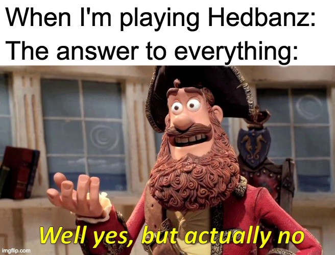 Well Yes, But Actually No Meme |  When I'm playing Hedbanz:; The answer to everything: | image tagged in memes,well yes but actually no | made w/ Imgflip meme maker