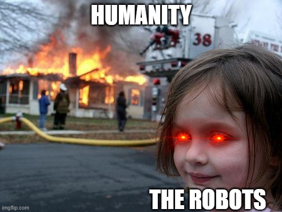 The Robots Will Rule |  HUMANITY; THE ROBOTS | image tagged in memes,disaster girl | made w/ Imgflip meme maker