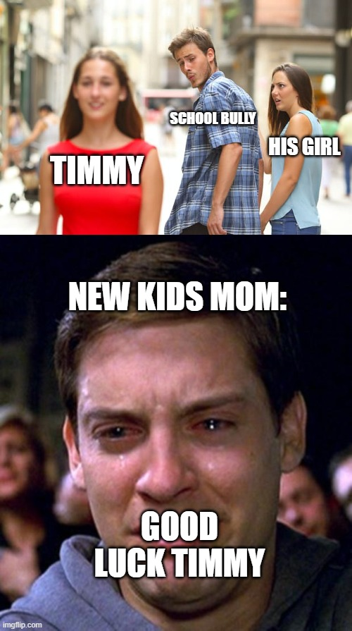 SCHOOL BULLY; HIS GIRL; TIMMY; NEW KIDS MOM:; GOOD LUCK TIMMY | image tagged in memes,distracted boyfriend,crying peter parker | made w/ Imgflip meme maker