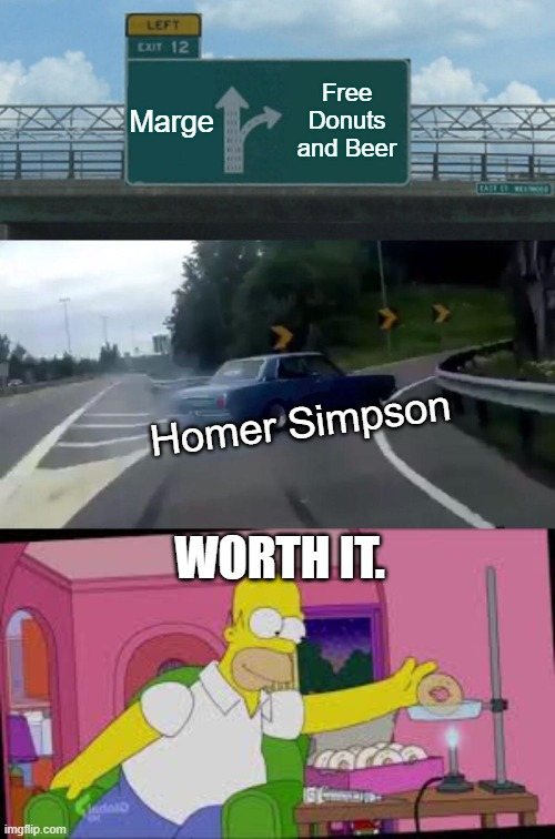 Marge; Free Donuts and Beer; Homer Simpson; WORTH IT. | image tagged in memes,left exit 12 off ramp | made w/ Imgflip meme maker