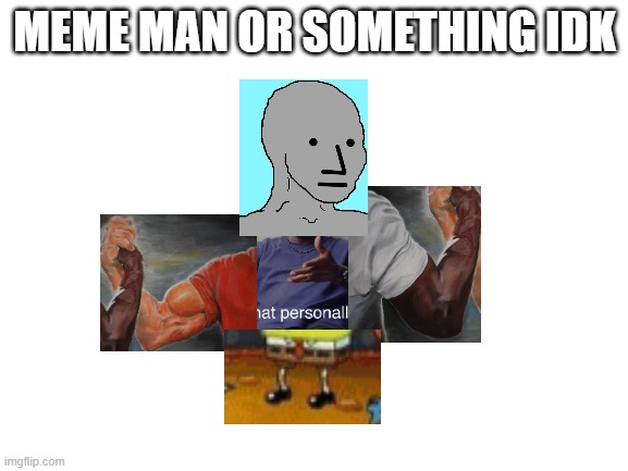 seriously though, who doesn't know meme man |  MEME MAN OR SOMETHING IDK | image tagged in blank white template,meme man,cursed image,overly manly man,ugly guy | made w/ Imgflip meme maker