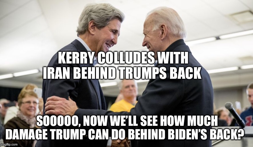 Hypocrisy continues |  KERRY COLLUDES WITH IRAN BEHIND TRUMPS BACK; SOOOOO, NOW WE'LL SEE HOW MUCH DAMAGE TRUMP CAN DO BEHIND BIDEN'S BACK? | image tagged in biden,john kerry,crooked,democrats | made w/ Imgflip meme maker
