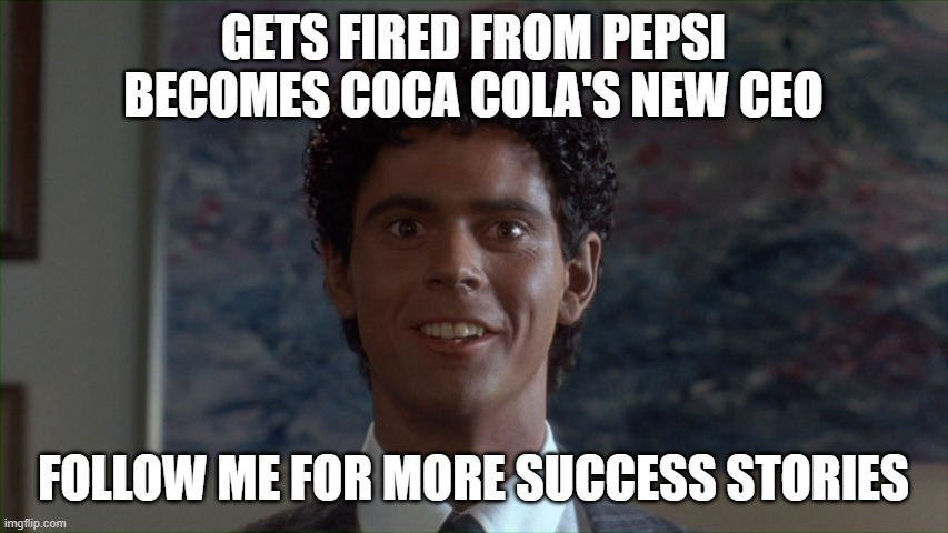 meet coca cola's new ceo |  GETS FIRED FROM PEPSI BECOMES COCA COLA'S NEW CEO; FOLLOW ME FOR MORE SUCCESS STORIES | image tagged in soul man,success stories,coca colsa,be less white,c thomas howell | made w/ Imgflip meme maker