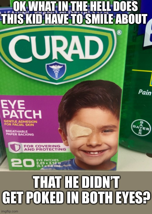 Eye patch |  OK WHAT IN THE HELL DOES THIS KID HAVE TO SMILE ABOUT; THAT HE DIDN'T GET POKED IN BOTH EYES? | image tagged in smiles | made w/ Imgflip meme maker