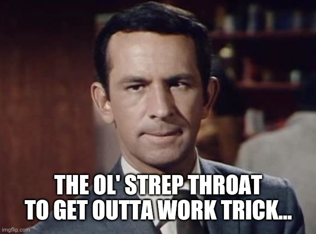 Get Dumb |  THE OL' STREP THROAT TO GET OUTTA WORK TRICK... | image tagged in the old trick | made w/ Imgflip meme maker