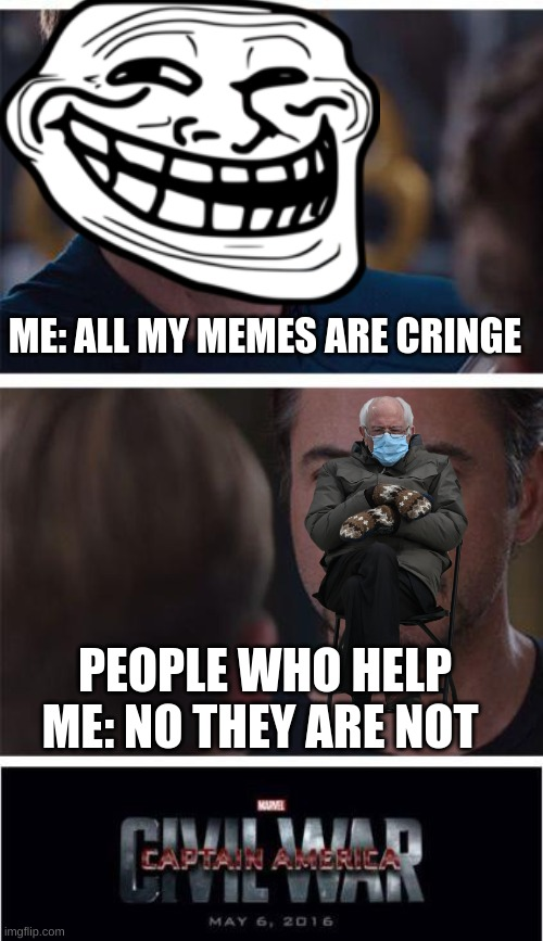 Marvel Civil War 1 |  ME: ALL MY MEMES ARE CRINGE; PEOPLE WHO HELP ME: NO THEY ARE NOT | image tagged in memes,marvel civil war 1 | made w/ Imgflip meme maker
