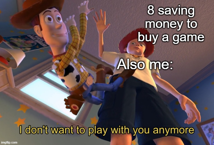 I don't want to play with you anymore |  8 saving money to buy a game; Also me: | image tagged in i don't want to play with you anymore | made w/ Imgflip meme maker