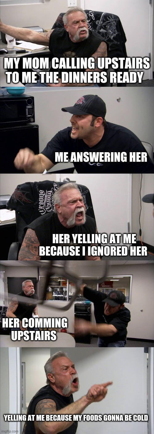 American Chopper Argument Meme |  MY MOM CALLING UPSTAIRS TO ME THE DINNERS READY; ME ANSWERING HER; HER YELLING AT ME BECAUSE I IGNORED HER; HER COMMING UPSTAIRS; YELLING AT ME BECAUSE MY FOODS GONNA BE COLD | image tagged in memes,american chopper argument | made w/ Imgflip meme maker