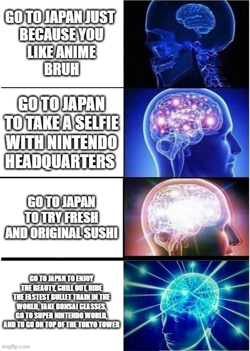 Expanding Brain Meme |  GO TO JAPAN JUST  BECAUSE YOU  LIKE ANIME  BRUH; GO TO JAPAN TO TAKE A SELFIE WITH NINTENDO HEADQUARTERS; GO TO JAPAN TO TRY FRESH AND ORIGINAL SUSHI; GO TO JAPAN TO ENJOY THE BEAUTY, CHILL OUT, RIDE THE FASTEST BULLET TRAIN IN THE WORLD, TAKE BONSAI CLASSES, GO TO SUPER NINTENDO WORLD, AND TO GO ON TOP OF THE TOKYO TOWER | image tagged in memes,expanding brain | made w/ Imgflip meme maker