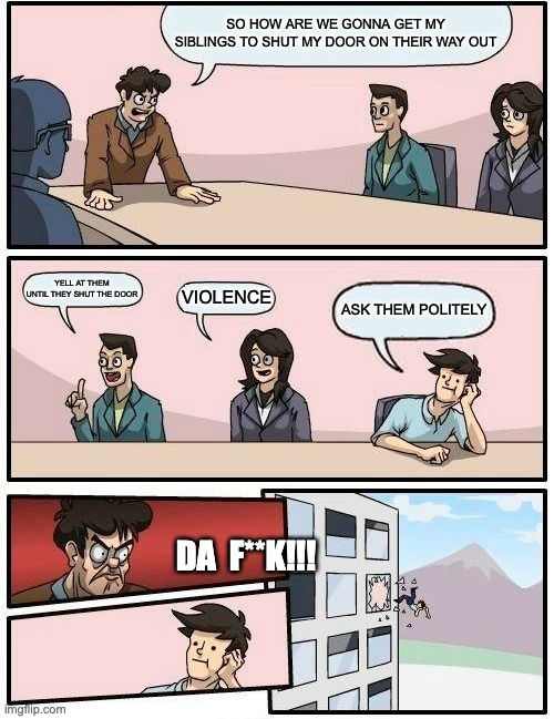 YOU KIDDING RIGHT? |  SO HOW ARE WE GONNA GET MY SIBLINGS TO SHUT MY DOOR ON THEIR WAY OUT; YELL AT THEM UNTIL THEY SHUT THE DOOR; VIOLENCE; ASK THEM POLITELY; DA  F**K!!! | image tagged in memes,boardroom meeting suggestion | made w/ Imgflip meme maker