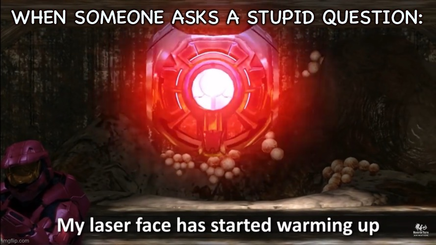 My laser face has started warming up |  WHEN SOMEONE ASKS A STUPID QUESTION: | image tagged in my laser face has started warming up,red vs blue,rvb,church,epsilon,my face when someone asks a stupid question | made w/ Imgflip meme maker