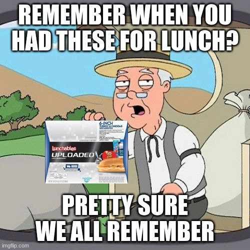 Pepperidge Farm Remembers |  REMEMBER WHEN YOU HAD THESE FOR LUNCH? PRETTY SURE WE ALL REMEMBER | image tagged in memes,pepperidge farm remembers,lunchables,nostalgia,lunch | made w/ Imgflip meme maker