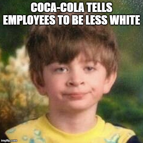 racist |  COCA-COLA TELLS EMPLOYEES TO BE LESS WHITE | image tagged in blank stare kid,coca cola,coke,racism | made w/ Imgflip meme maker