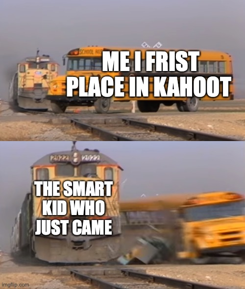 kahoot memes #1 |  ME I FRIST PLACE IN KAHOOT; THE SMART KID WHO JUST CAME | image tagged in a train hitting a school bus | made w/ Imgflip meme maker