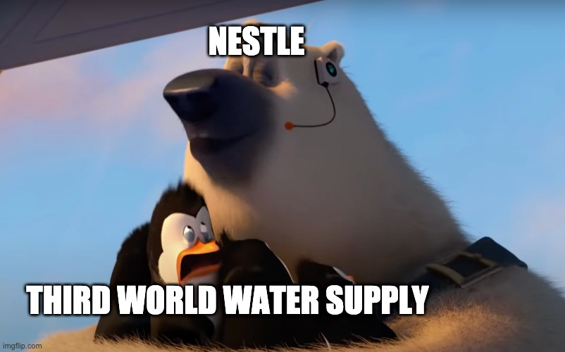 NESTLE; THIRD WORLD WATER SUPPLY | image tagged in corporal sniffs the penguins,nestle | made w/ Imgflip meme maker