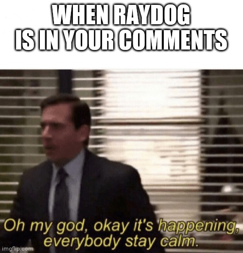 Oh my god,okay it's happening,everybody stay calm |  WHEN RAYDOG IS IN YOUR COMMENTS | image tagged in oh my god okay it's happening everybody stay calm | made w/ Imgflip meme maker