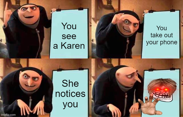 Gru's Plan Meme |  You see a Karen; You take out your phone; She notices you | image tagged in memes,gru's plan | made w/ Imgflip meme maker