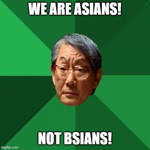 High Expectations Asian Father Meme | WE ARE ASIANS! NOT BSIANS! | image tagged in memes,high expectations asian father | made w/ Imgflip meme maker