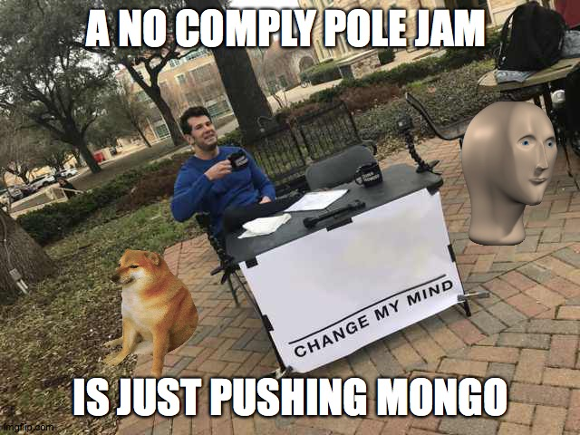 Prove me wrong |  A NO COMPLY POLE JAM; IS JUST PUSHING MONGO | image tagged in prove me wrong | made w/ Imgflip meme maker