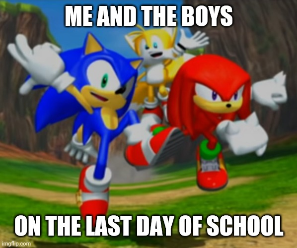 Sonic Heroes meme |  ME AND THE BOYS; ON THE LAST DAY OF SCHOOL | image tagged in sonic the hedgehog,sonic | made w/ Imgflip meme maker