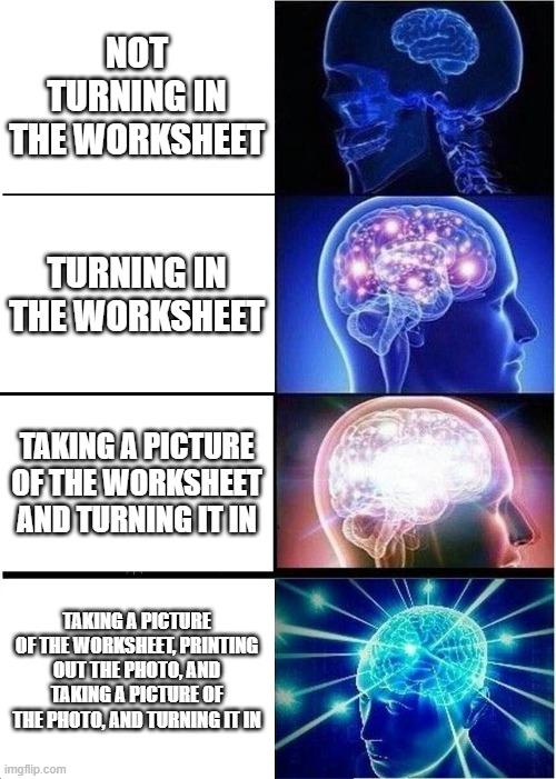 Expanding Brain Meme |  NOT TURNING IN THE WORKSHEET; TURNING IN THE WORKSHEET; TAKING A PICTURE OF THE WORKSHEET AND TURNING IT IN; TAKING A PICTURE OF THE WORKSHEET, PRINTING OUT THE PHOTO, AND TAKING A PICTURE OF THE PHOTO, AND TURNING IT IN | image tagged in memes,expanding brain | made w/ Imgflip meme maker