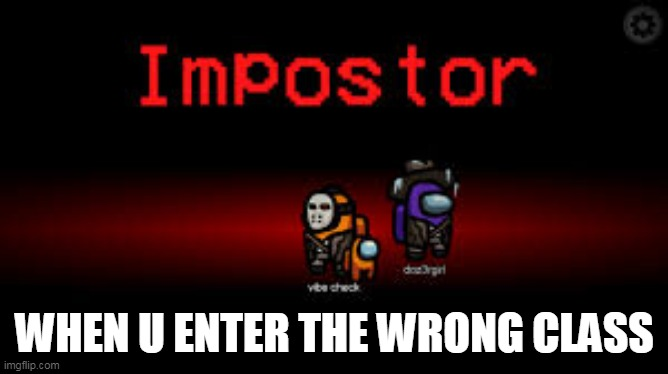 U picked the wrong class fool!!! |  WHEN U ENTER THE WRONG CLASS | image tagged in imposter | made w/ Imgflip meme maker