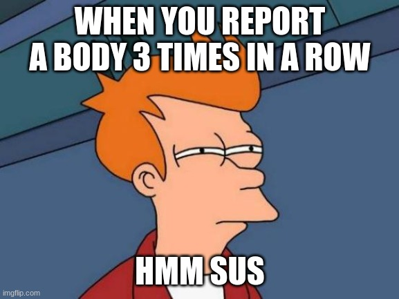 Futurama Fry Meme |  WHEN YOU REPORT A BODY 3 TIMES IN A ROW; HMM SUS | image tagged in memes,futurama fry | made w/ Imgflip meme maker