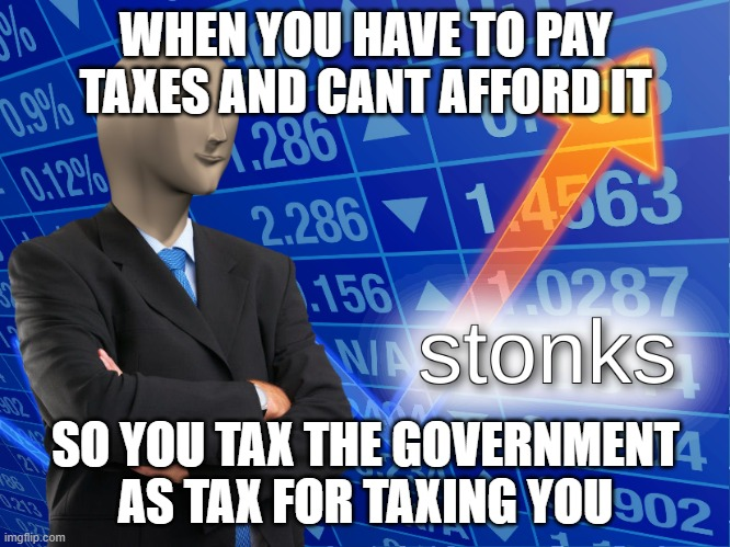 stonks |  WHEN YOU HAVE TO PAY TAXES AND CANT AFFORD IT; SO YOU TAX THE GOVERNMENT AS TAX FOR TAXING YOU | image tagged in stonks | made w/ Imgflip meme maker