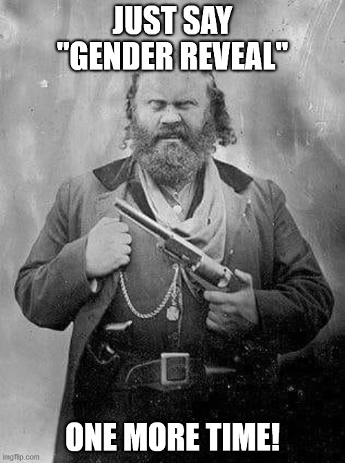 "Bubba with Revolver |  JUST SAY ""GENDER REVEAL""; ONE MORE TIME! 
